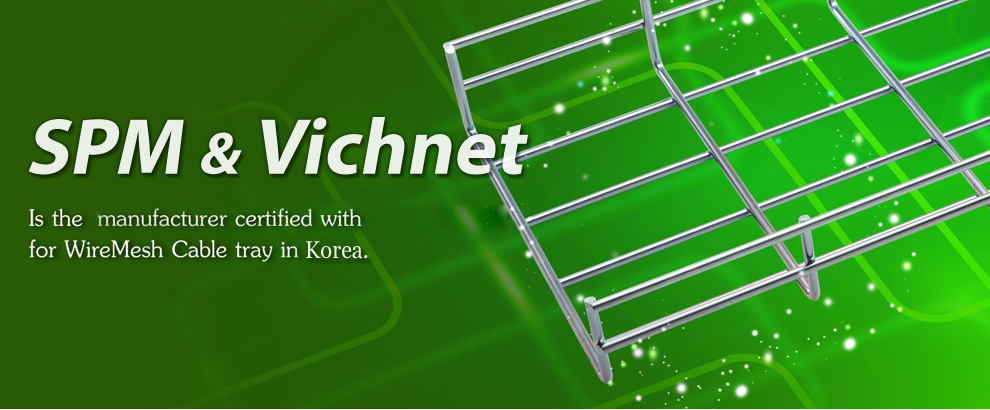 SPM & Vichnet Is the manufacturer certified width for WireMesh Cable tray in Korea.